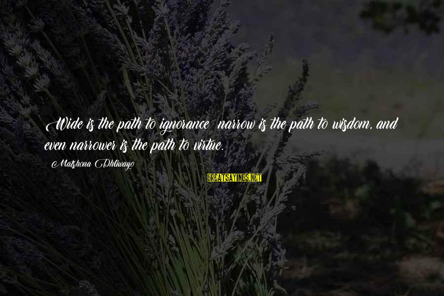 Narrower Sayings By Matshona Dhliwayo: Wide is the path to ignorance; narrow is the path to wisdom, and even narrower