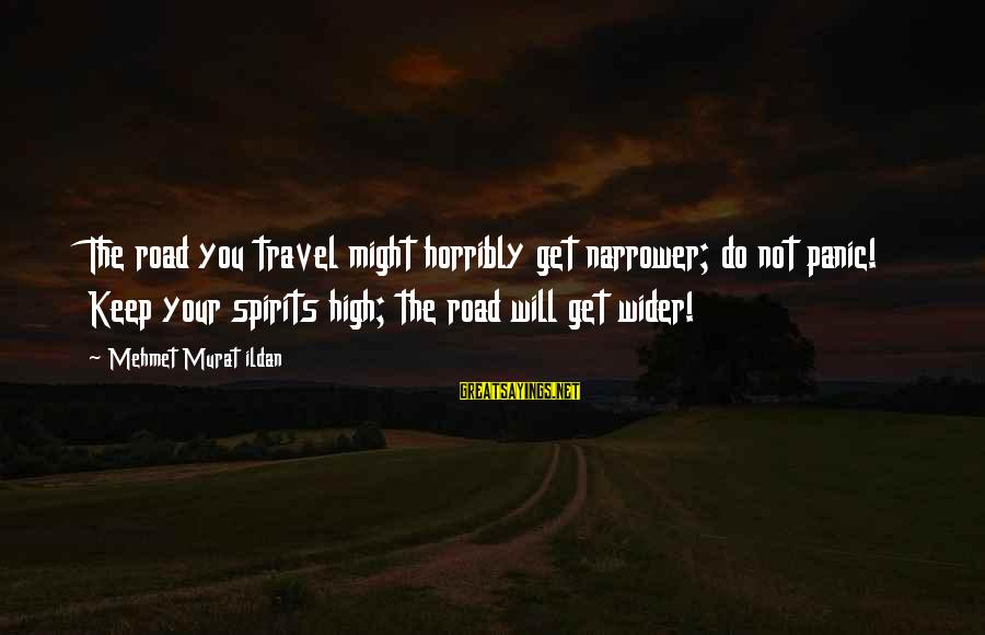 Narrower Sayings By Mehmet Murat Ildan: The road you travel might horribly get narrower; do not panic! Keep your spirits high;