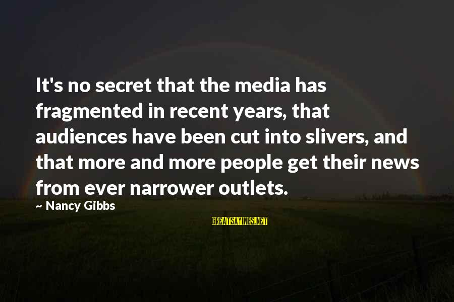 Narrower Sayings By Nancy Gibbs: It's no secret that the media has fragmented in recent years, that audiences have been