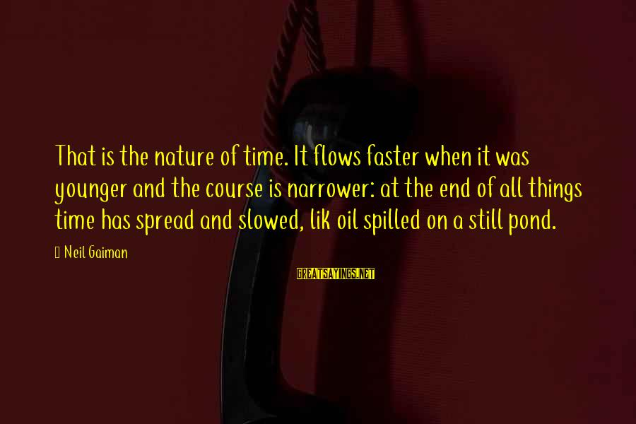 Narrower Sayings By Neil Gaiman: That is the nature of time. It flows faster when it was younger and the