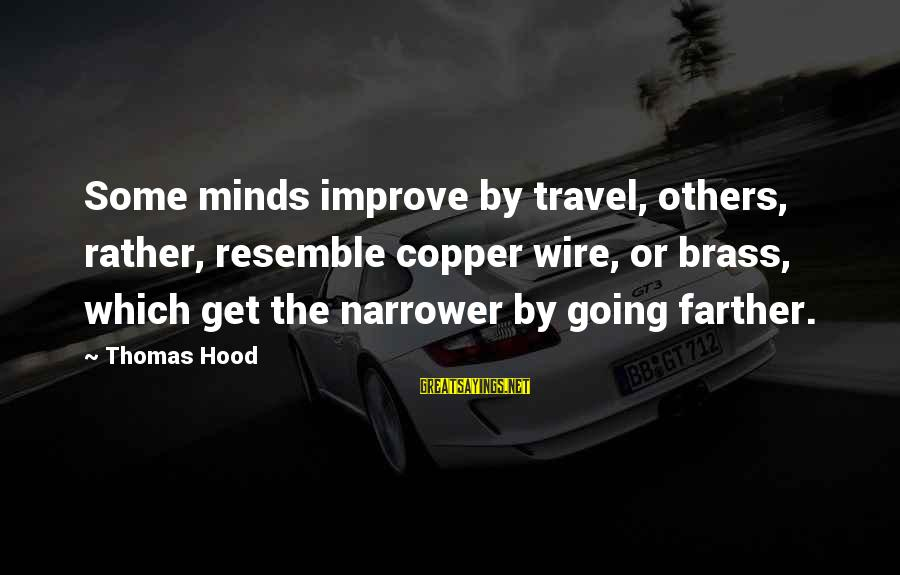 Narrower Sayings By Thomas Hood: Some minds improve by travel, others, rather, resemble copper wire, or brass, which get the