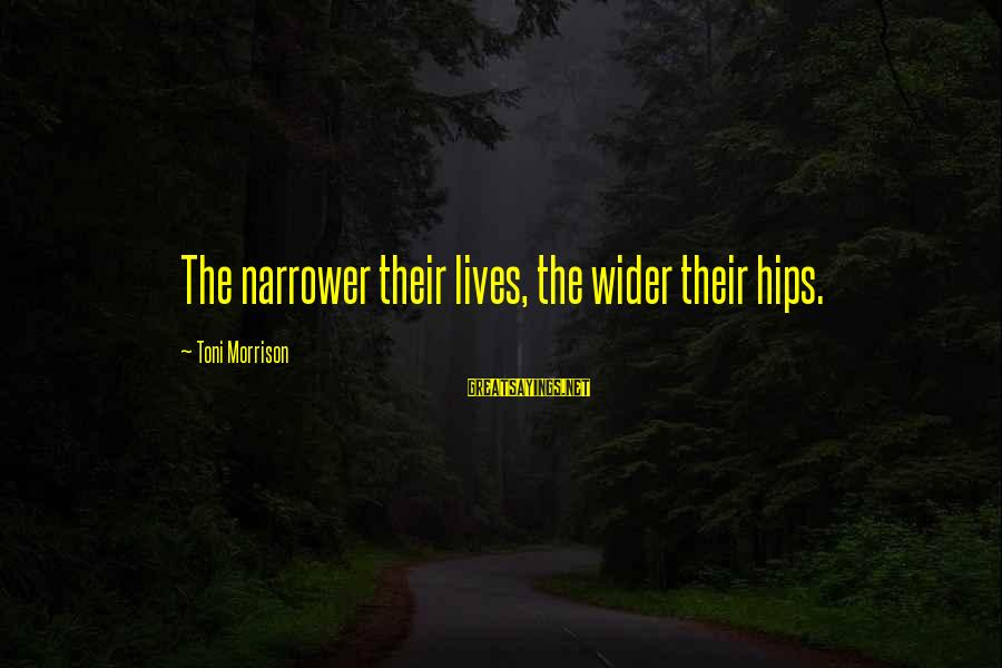 Narrower Sayings By Toni Morrison: The narrower their lives, the wider their hips.
