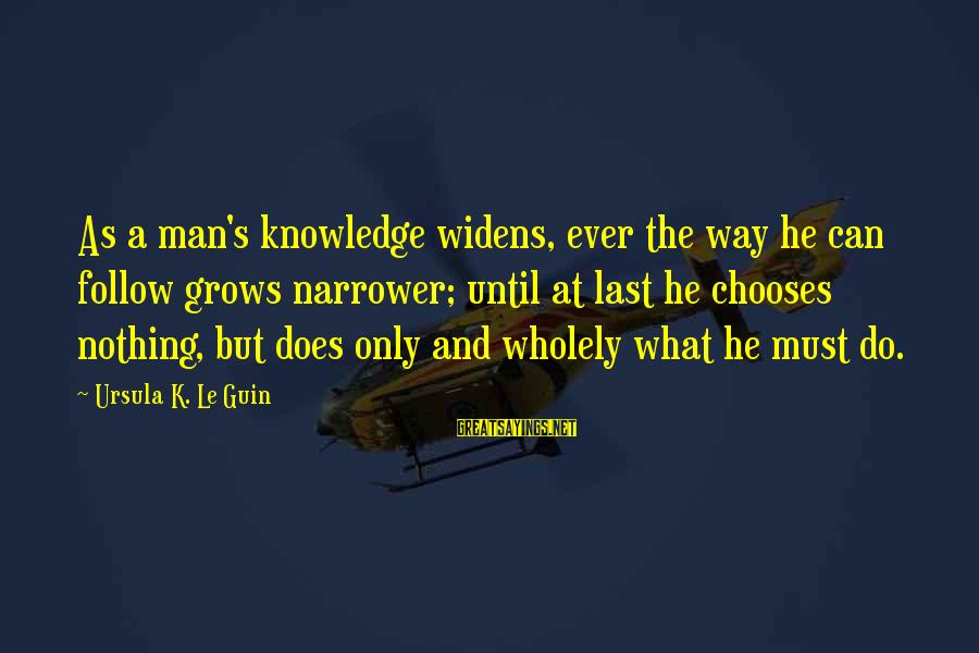 Narrower Sayings By Ursula K. Le Guin: As a man's knowledge widens, ever the way he can follow grows narrower; until at