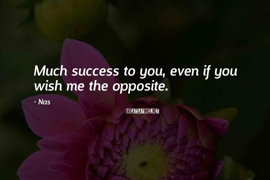 Nas Sayings: Much success to you, even if you wish me the opposite.