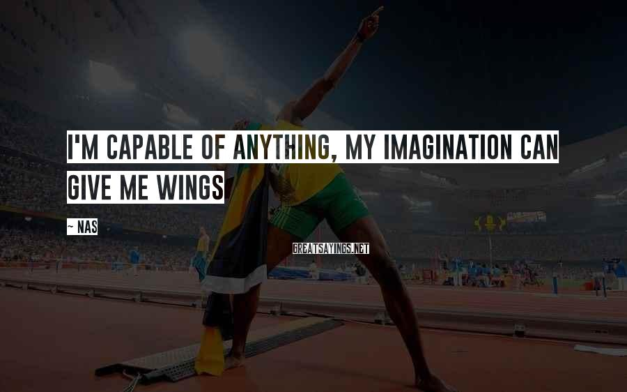 Nas Sayings: I'm capable of anything, my imagination can give me wings