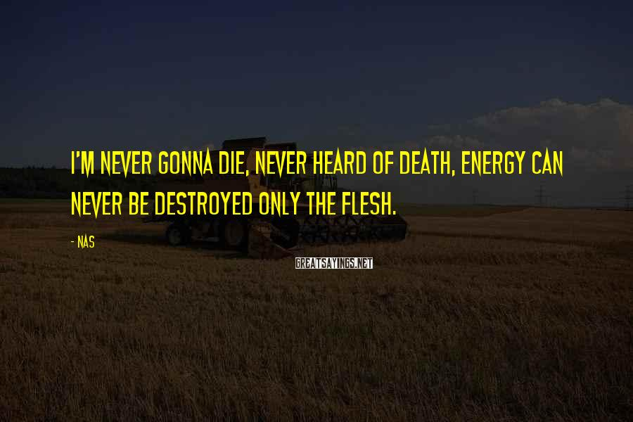 Nas Sayings: I'm never gonna die, never heard of death, energy can never be destroyed only the