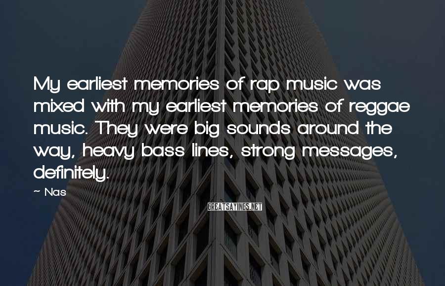 Nas Sayings: My earliest memories of rap music was mixed with my earliest memories of reggae music.