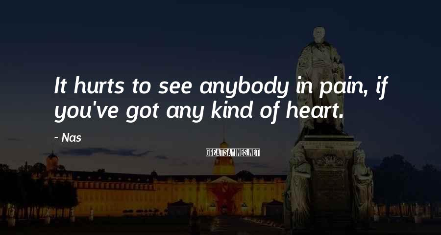 Nas Sayings: It hurts to see anybody in pain, if you've got any kind of heart.