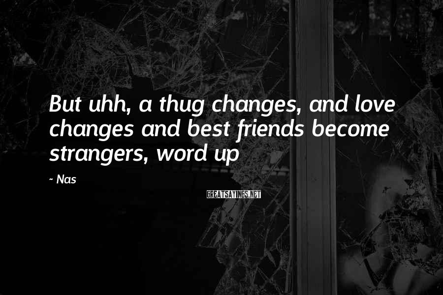 Nas Sayings: But uhh, a thug changes, and love changes and best friends become strangers, word up