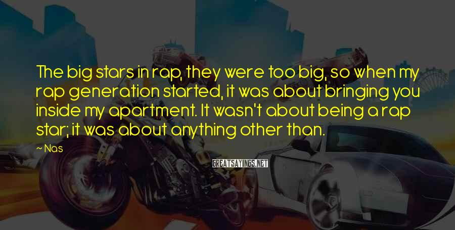 Nas Sayings: The big stars in rap, they were too big, so when my rap generation started,