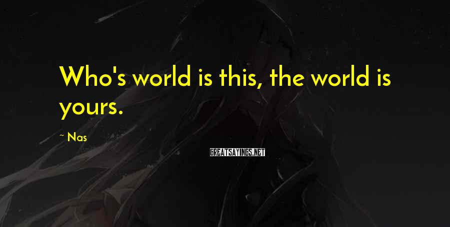Nas Sayings: Who's world is this, the world is yours.