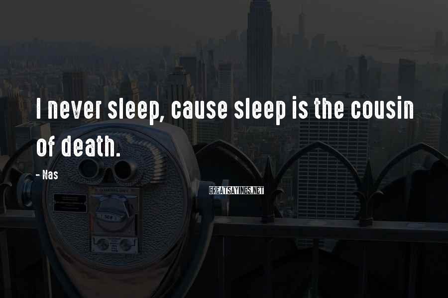 Nas Sayings: I never sleep, cause sleep is the cousin of death.