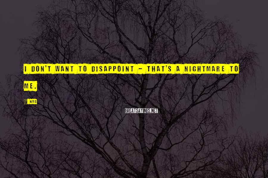 Nas Sayings: I don't want to disappoint - that's a nightmare to me.