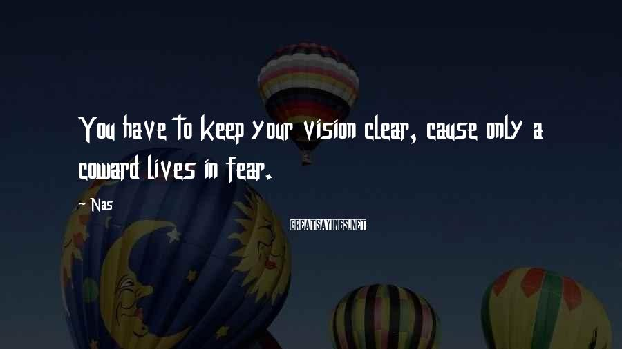 Nas Sayings: You have to keep your vision clear, cause only a coward lives in fear.
