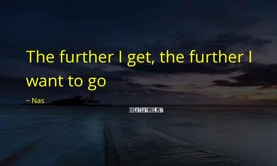 Nas Sayings: The further I get, the further I want to go