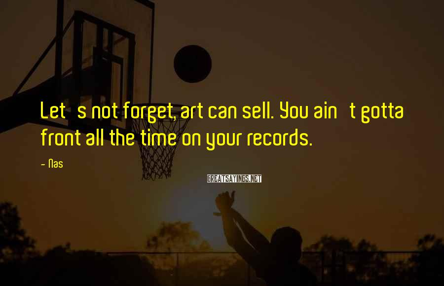 Nas Sayings: Let's not forget, art can sell. You ain't gotta front all the time on your