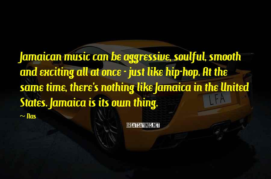 Nas Sayings: Jamaican music can be aggressive, soulful, smooth and exciting all at once - just like