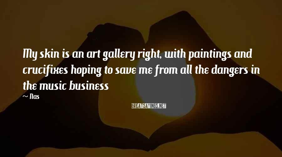 Nas Sayings: My skin is an art gallery right, with paintings and crucifixes hoping to save me