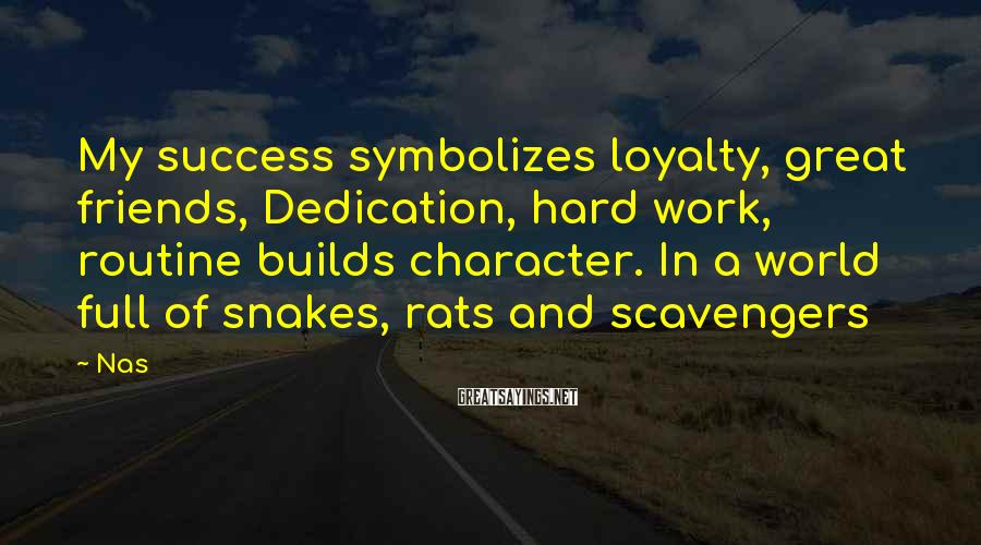 Nas Sayings: My success symbolizes loyalty, great friends, Dedication, hard work, routine builds character. In a world