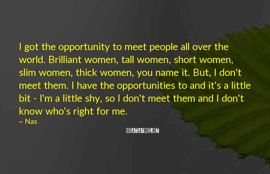 Nas Sayings: I got the opportunity to meet people all over the world. Brilliant women, tall women,