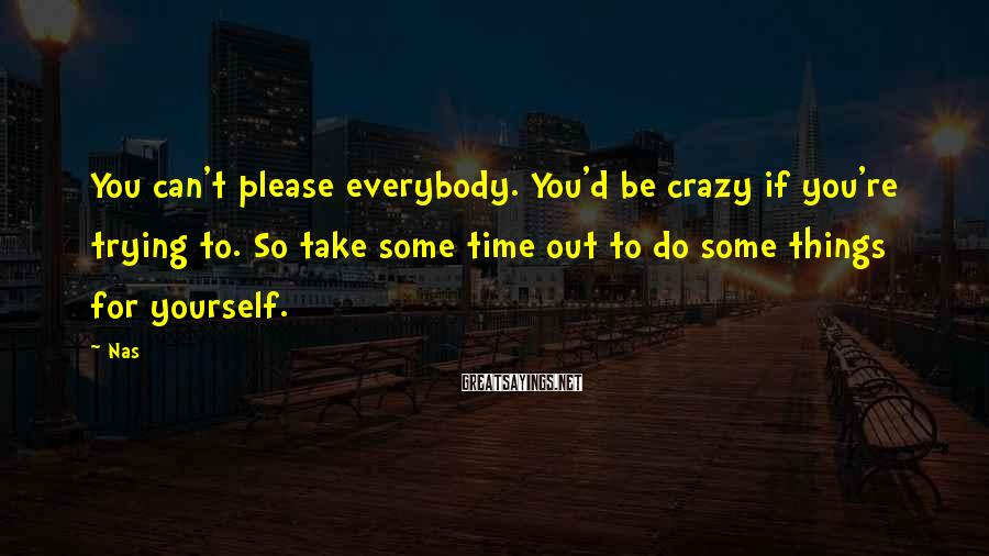 Nas Sayings: You can't please everybody. You'd be crazy if you're trying to. So take some time