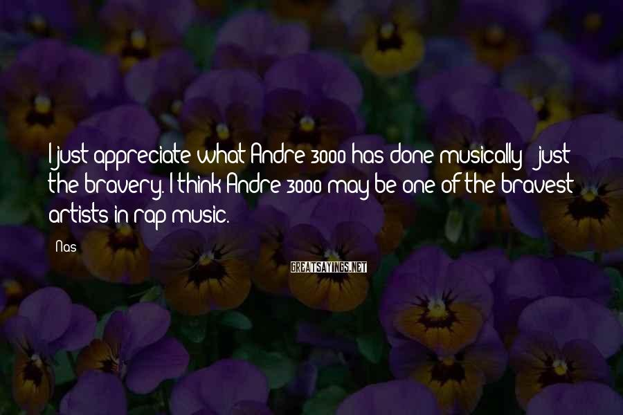 Nas Sayings: I just appreciate what Andre 3000 has done musically - just the bravery. I think