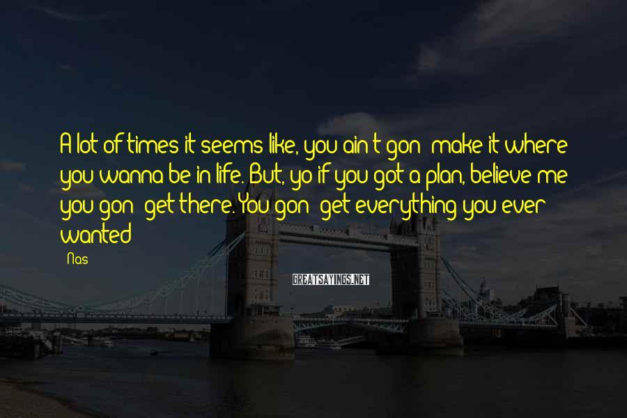 Nas Sayings: A lot of times it seems like, you ain't gon' make it where you wanna