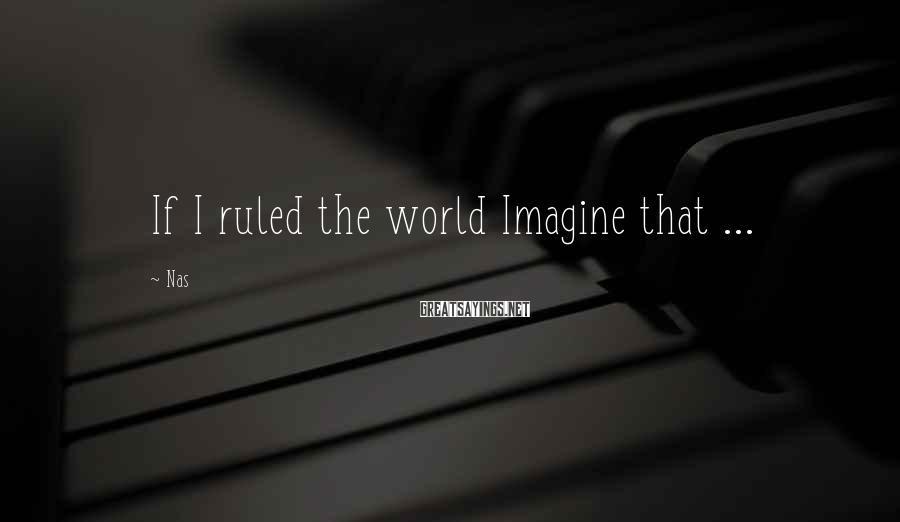 Nas Sayings: If I ruled the world Imagine that ...