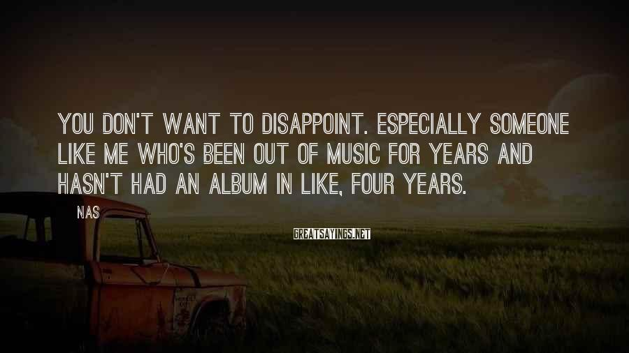 Nas Sayings: You don't want to disappoint. Especially someone like me who's been out of music for