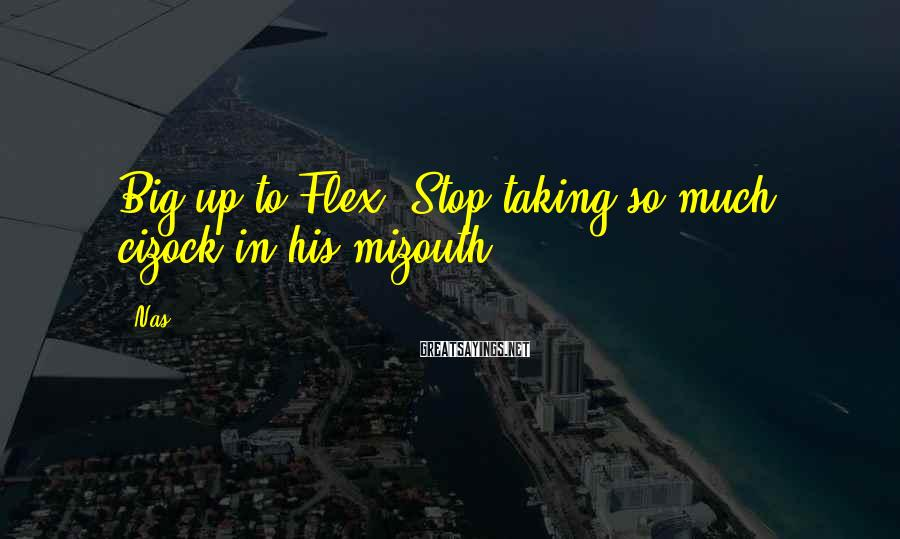 Nas Sayings: Big up to Flex. Stop taking so much cizock in his mizouth.