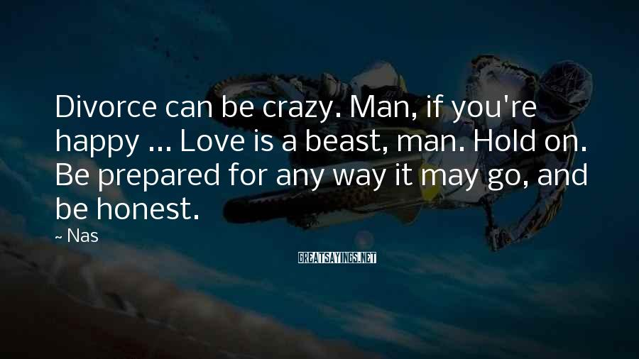 Nas Sayings: Divorce can be crazy. Man, if you're happy ... Love is a beast, man. Hold