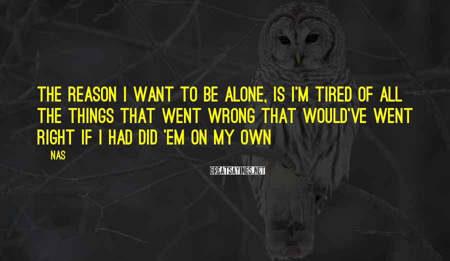 Nas Sayings: The reason I want to be alone, is I'm tired of all the things that