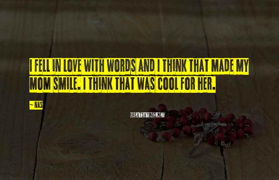Nas Sayings: I fell in love with words and I think that made my mom smile. I