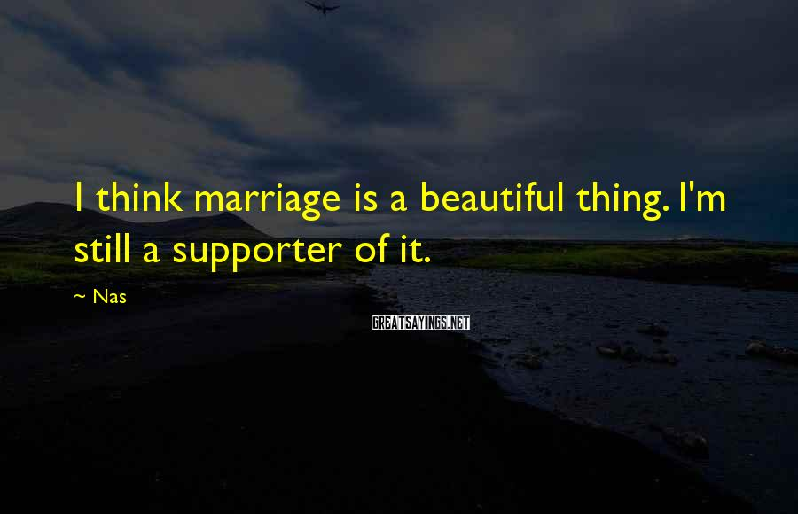 Nas Sayings: I think marriage is a beautiful thing. I'm still a supporter of it.