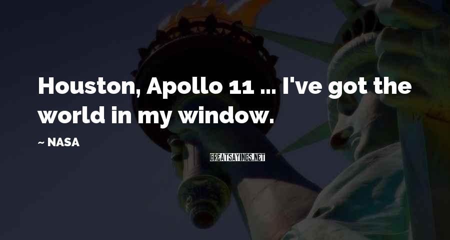 NASA Sayings: Houston, Apollo 11 ... I've got the world in my window.