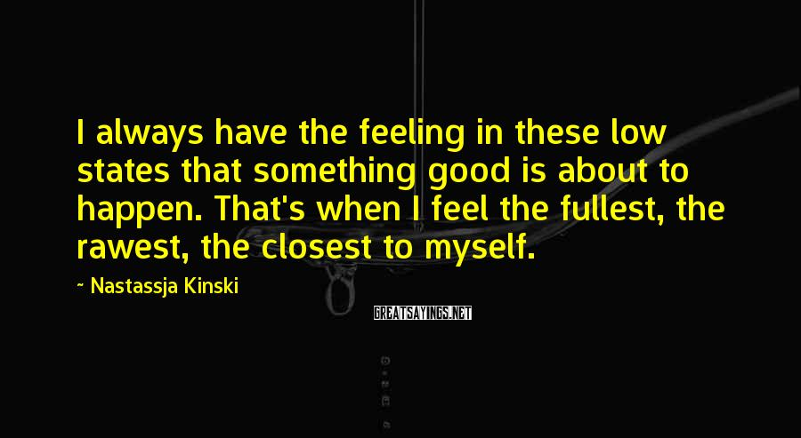 Nastassja Kinski Sayings: I always have the feeling in these low states that something good is about to