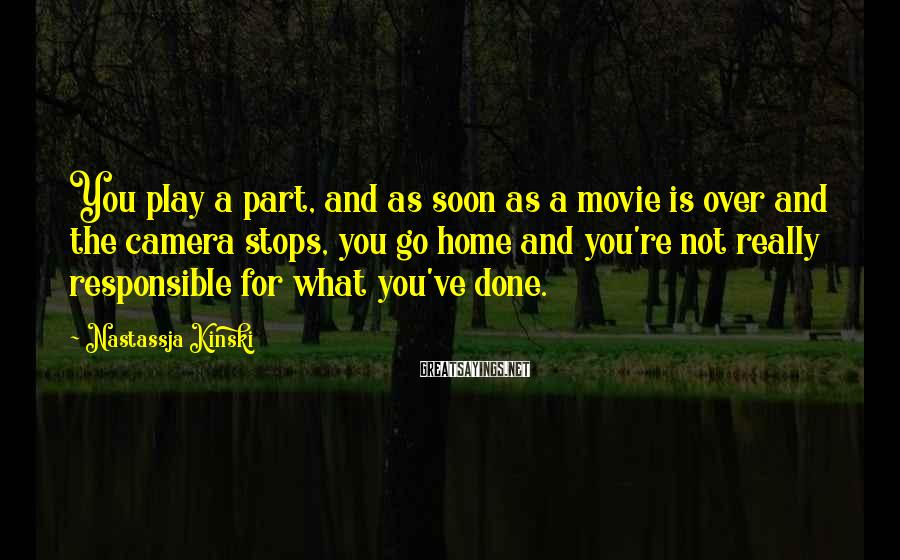 Nastassja Kinski Sayings: You play a part, and as soon as a movie is over and the camera
