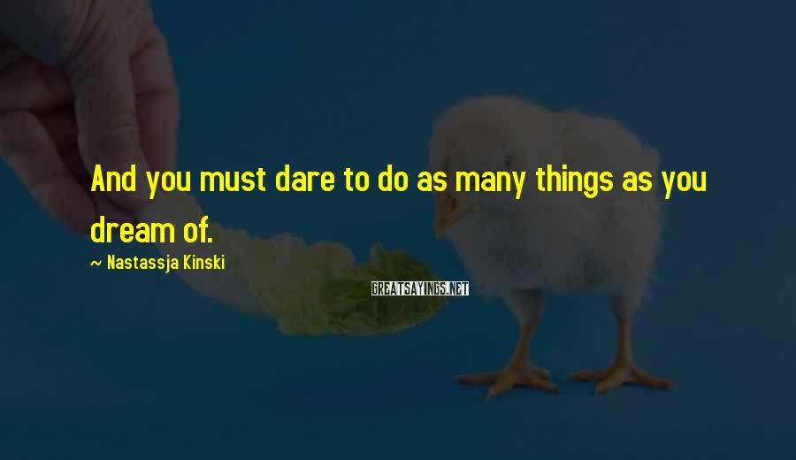 Nastassja Kinski Sayings: And you must dare to do as many things as you dream of.