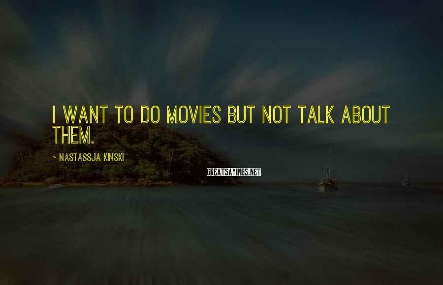 Nastassja Kinski Sayings: I want to do movies but not talk about them.