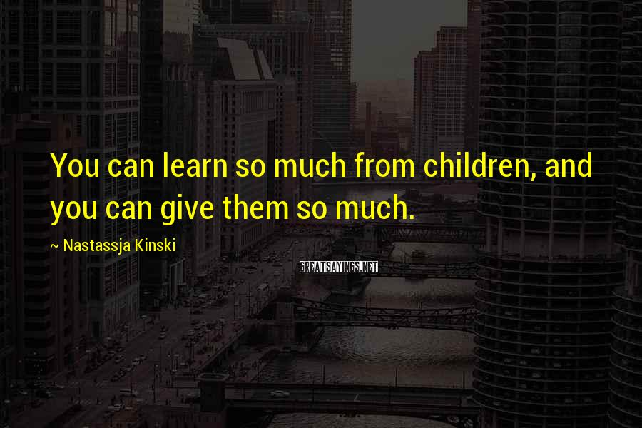 Nastassja Kinski Sayings: You can learn so much from children, and you can give them so much.