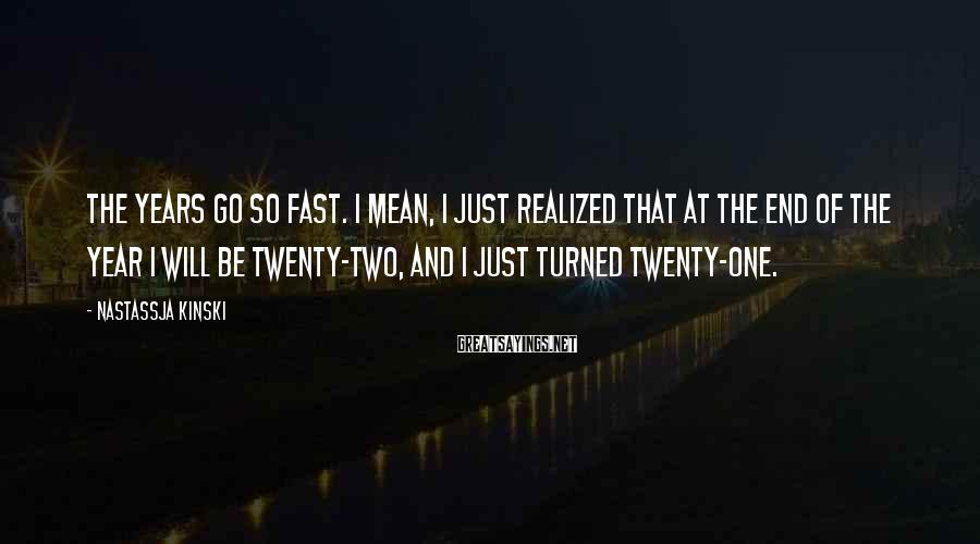 Nastassja Kinski Sayings: The years go so fast. I mean, I just realized that at the end of