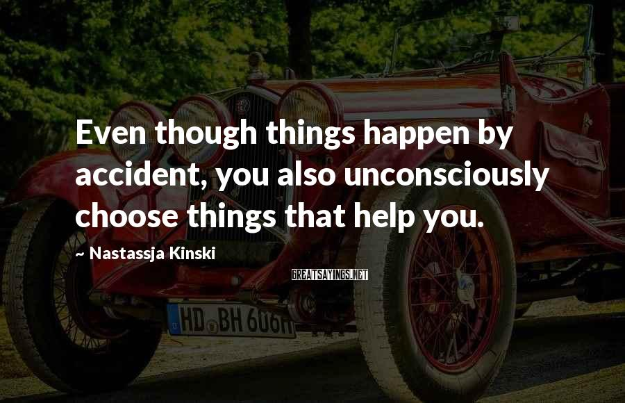 Nastassja Kinski Sayings: Even though things happen by accident, you also unconsciously choose things that help you.
