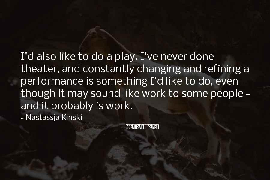 Nastassja Kinski Sayings: I'd also like to do a play. I've never done theater, and constantly changing and