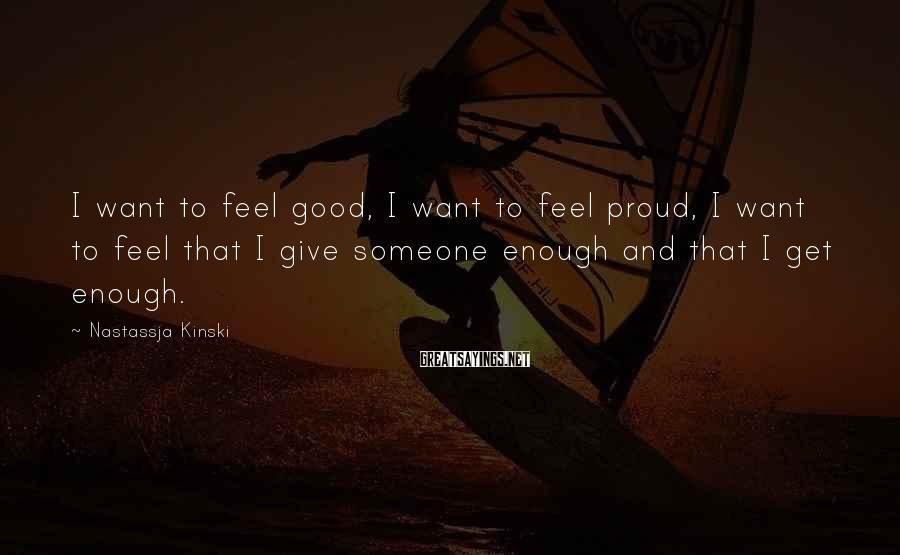 Nastassja Kinski Sayings: I want to feel good, I want to feel proud, I want to feel that