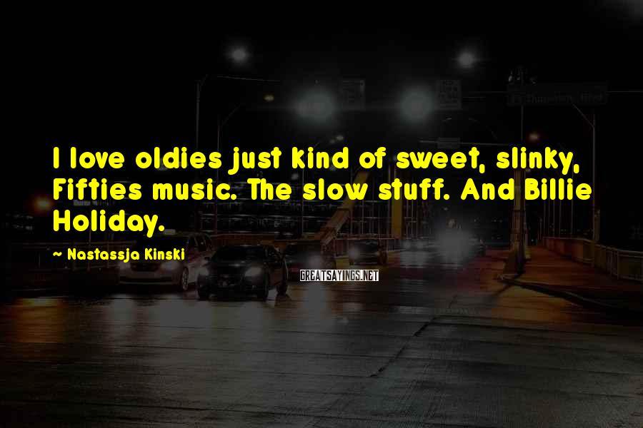 Nastassja Kinski Sayings: I love oldies just kind of sweet, slinky, Fifties music. The slow stuff. And Billie