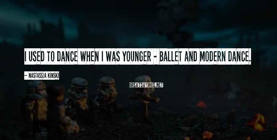 Nastassja Kinski Sayings: I used to dance when I was younger - ballet and modern dance.