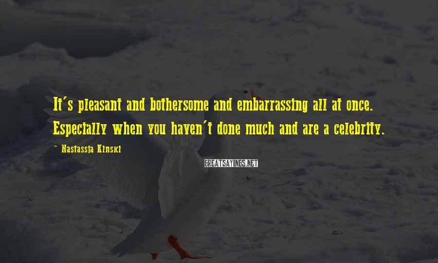 Nastassja Kinski Sayings: It's pleasant and bothersome and embarrassing all at once. Especially when you haven't done much