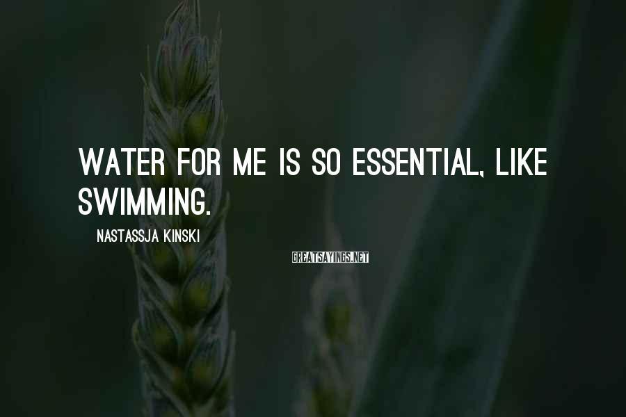 Nastassja Kinski Sayings: Water for me is so essential, like swimming.