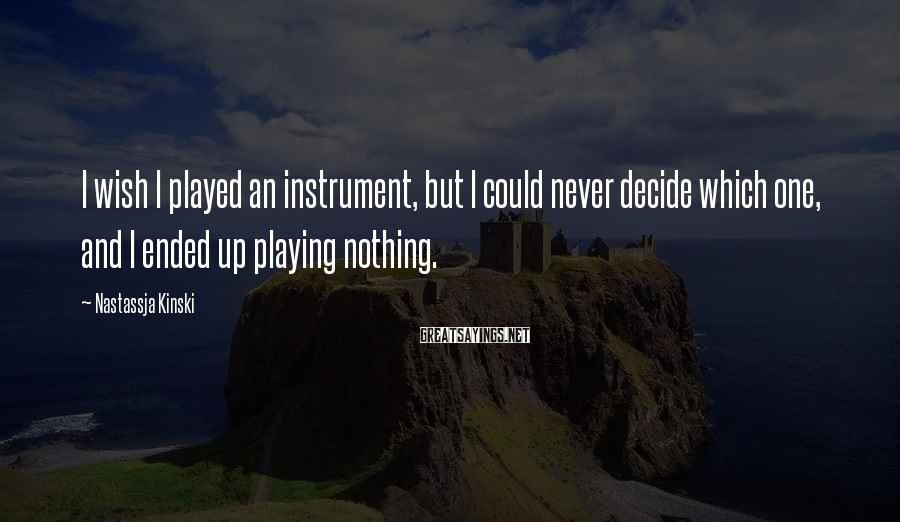 Nastassja Kinski Sayings: I wish I played an instrument, but I could never decide which one, and I
