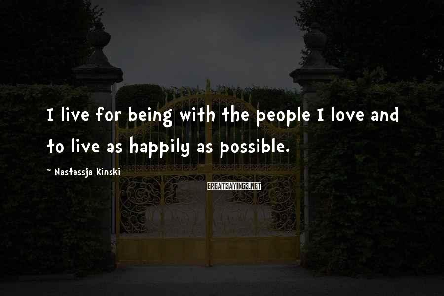 Nastassja Kinski Sayings: I live for being with the people I love and to live as happily as